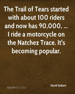 David Seibert - The Trail of Tears started with about 100 riders and now has 90,000, ... I ride a motorcycle on the Natchez Trace. It's becoming popular.