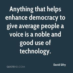 Anything that helps enhance democracy to give average people a voice is a noble and good use of technology.