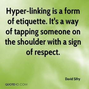 David Sifry - Hyper-linking is a form of etiquette. It's a way of tapping someone on the shoulder with a sign of respect.