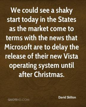 David Skilton - We could see a shaky start today in the States as the market come to terms with the news that Microsoft are to delay the release of their new Vista operating system until after Christmas.