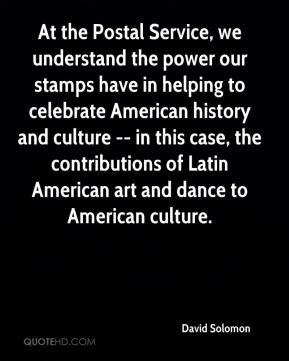 David Solomon - At the Postal Service, we understand the power our stamps have in helping to celebrate American history and culture -- in this case, the contributions of Latin American art and dance to American culture.