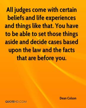 Dean Colson - All judges come with certain beliefs and life experiences and things like that. You have to be able to set those things aside and decide cases based upon the law and the facts that are before you.