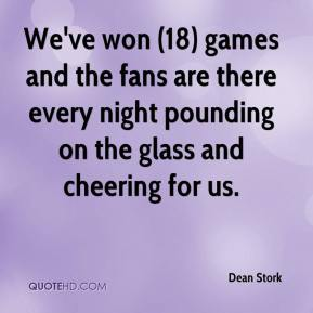 Dean Stork - We've won (18) games and the fans are there every night pounding on the glass and cheering for us.