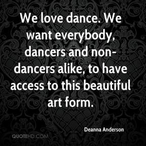 Deanna Anderson - We love dance. We want everybody, dancers and non-dancers alike, to have access to this beautiful art form.