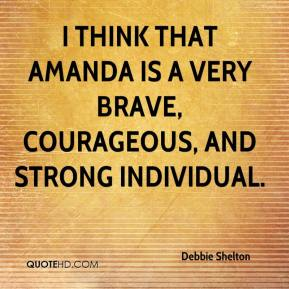 Debbie Shelton - I think that Amanda is a very brave, courageous, and strong individual.