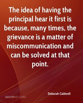 Deborah Caldwell - The idea of having the principal hear it first is because, many times, the grievance is a matter of miscommunication and can be solved at that point.