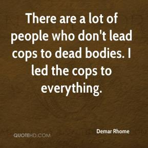 Demar Rhome - There are a lot of people who don't lead cops to dead bodies. I led the cops to everything.