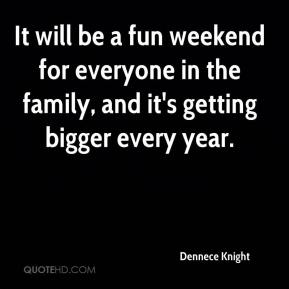Dennece Knight - It will be a fun weekend for everyone in the family, and it's getting bigger every year.