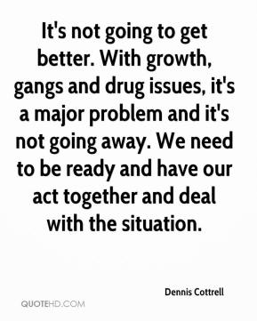 Dennis Cottrell - It's not going to get better. With growth, gangs and drug issues, it's a major problem and it's not going away. We need to be ready and have our act together and deal with the situation.