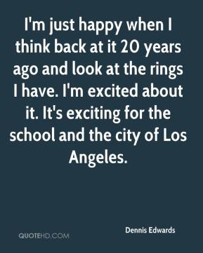 Dennis Edwards - I'm just happy when I think back at it 20 years ago and look at the rings I have. I'm excited about it. It's exciting for the school and the city of Los Angeles.
