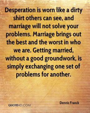 Dennis Franck - Desperation is worn like a dirty shirt others can see, and marriage will not solve your problems. Marriage brings out the best and the worst in who we are. Getting married, without a good groundwork, is simply exchanging one set of problems for another.
