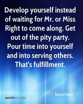 Dennis Franck - Develop yourself instead of waiting for Mr. or Miss Right to come along. Get out of the pity party. Pour time into yourself and into serving others. That's fulfillment.