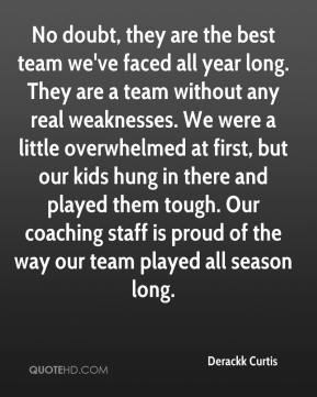 Derackk Curtis - No doubt, they are the best team we've faced all year long. They are a team without any real weaknesses. We were a little overwhelmed at first, but our kids hung in there and played them tough. Our coaching staff is proud of the way our team played all season long.