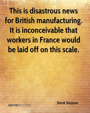Derek Simpson - This is disastrous news for British manufacturing. It is inconceivable that workers in France would be laid off on this scale.