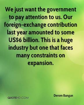 We just want the government to pay attention to us. Our foreign-exchange contribution last year amounted to some US$6 billion. This is a huge industry but one that faces many constraints on expansion.