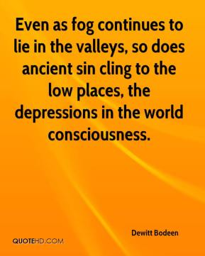 Dewitt Bodeen - Even as fog continues to lie in the valleys, so does ancient sin cling to the low places, the depressions in the world consciousness.