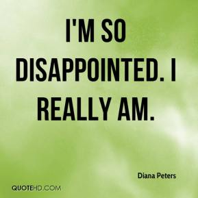 Diana Peters - I'm so disappointed. I really am.