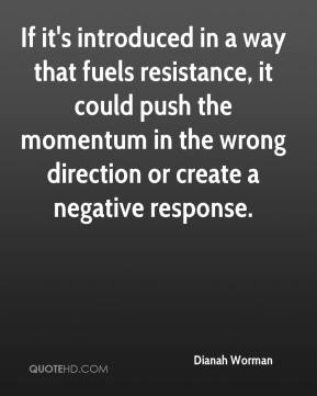 Dianah Worman - If it's introduced in a way that fuels resistance, it could push the momentum in the wrong direction or create a negative response.