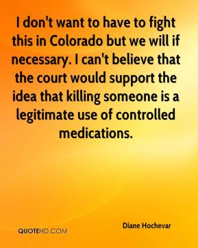 I don't want to have to fight this in Colorado but we will if necessary. I can't believe that the court would support the idea that killing someone is a legitimate use of controlled medications.