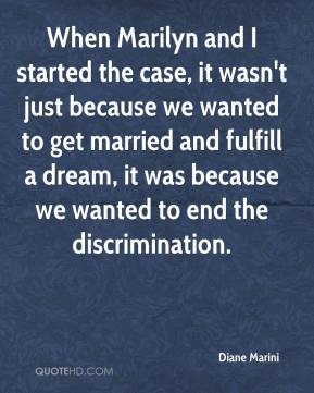 Diane Marini - When Marilyn and I started the case, it wasn't just because we wanted to get married and fulfill a dream, it was because we wanted to end the discrimination.
