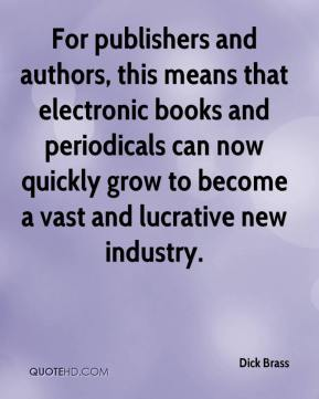 Dick Brass - For publishers and authors, this means that electronic books and periodicals can now quickly grow to become a vast and lucrative new industry.