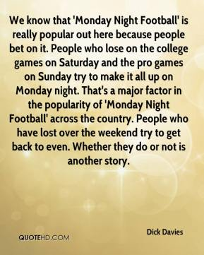 Dick Davies - We know that 'Monday Night Football' is really popular out here because people bet on it. People who lose on the college games on Saturday and the pro games on Sunday try to make it all up on Monday night. That's a major factor in the popularity of 'Monday Night Football' across the country. People who have lost over the weekend try to get back to even. Whether they do or not is another story.