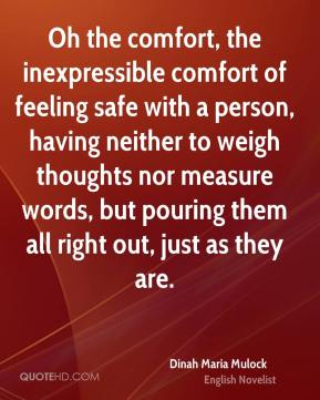 Dinah Maria Mulock - Oh the comfort, the inexpressible comfort of feeling safe with a person, having neither to weigh thoughts nor measure words, but pouring them all right out, just as they are.