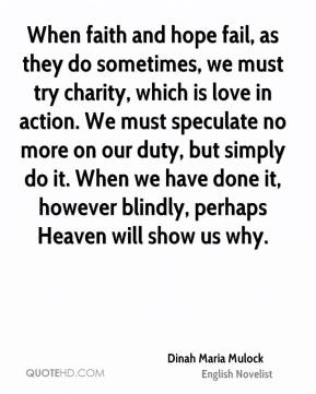 Dinah Maria Mulock - When faith and hope fail, as they do sometimes, we must try charity, which is love in action. We must speculate no more on our duty, but simply do it. When we have done it, however blindly, perhaps Heaven will show us why.