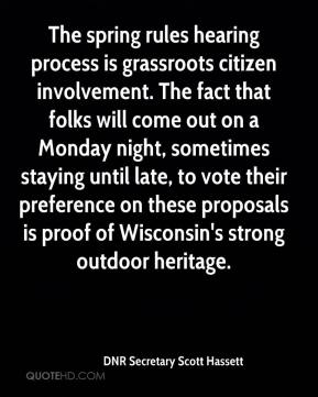 DNR Secretary Scott Hassett - The spring rules hearing process is grassroots citizen involvement. The fact that folks will come out on a Monday night, sometimes staying until late, to vote their preference on these proposals is proof of Wisconsin's strong outdoor heritage.