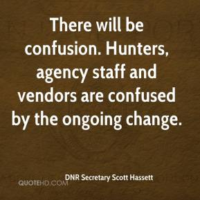 DNR Secretary Scott Hassett - There will be confusion. Hunters, agency staff and vendors are confused by the ongoing change.