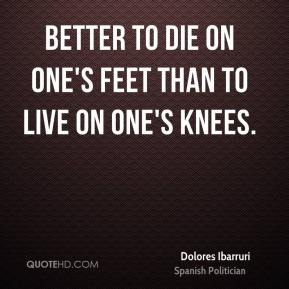 Better to die on one's feet than to live on one's knees.