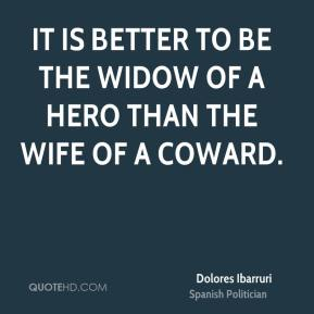 It is better to be the widow of a hero than the wife of a coward.