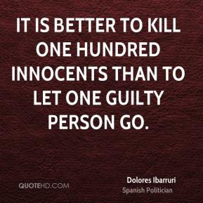 Dolores Ibarruri - It is better to kill one hundred innocents than to let one guilty person go.