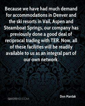 Don Mardak - Because we have had much demand for accommodations in Denver and the ski resorts in Vail, Aspen and Steamboat Springs, our company has previously done a good deal of reciprocal trading with TER. Now, all of these facilities will be readily available to us as an integral part of our own network.