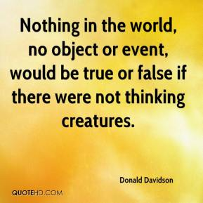 Donald Davidson - Nothing in the world, no object or event, would be true or false if there were not thinking creatures.