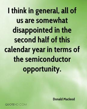 Donald Macleod - I think in general, all of us are somewhat disappointed in the second half of this calendar year in terms of the semiconductor opportunity.