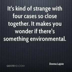 Donna Lajoie - It's kind of strange with four cases so close together. It makes you wonder if there's something environmental.