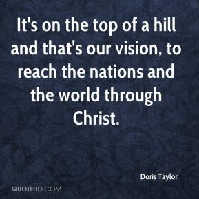 Doris Taylor - It's on the top of a hill and that's our vision, to reach the nations and the world through Christ.