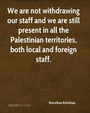 Dorothea Krimitsas - We are not withdrawing our staff and we are still present in all the Palestinian territories, both local and foreign staff.