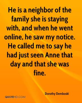 Dorothy Demboski - He is a neighbor of the family she is staying with, and when he went online, he saw my notice. He called me to say he had just seen Anne that day and that she was fine.