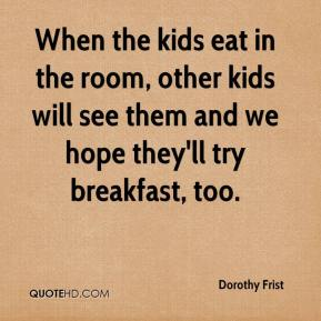 Dorothy Frist - When the kids eat in the room, other kids will see them and we hope they'll try breakfast, too.
