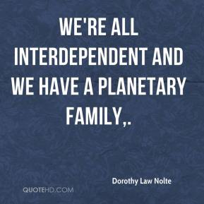 Dorothy Law Nolte - We're all interdependent and we have a planetary family.