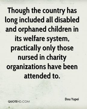 Dou Yupei - Though the country has long included all disabled and orphaned children in its welfare system, practically only those nursed in charity organizations have been attended to.