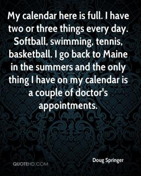 Doug Springer - My calendar here is full. I have two or three things every day. Softball, swimming, tennis, basketball. I go back to Maine in the summers and the only thing I have on my calendar is a couple of doctor's appointments.