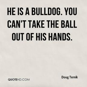 Doug Ternik - He is a bulldog. You can't take the ball out of his hands.