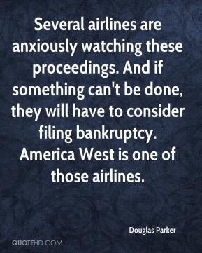Douglas Parker - Several airlines are anxiously watching these proceedings. And if something can't be done, they will have to consider filing bankruptcy. America West is one of those airlines.
