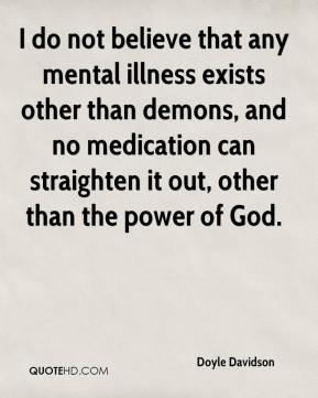 Doyle Davidson - I do not believe that any mental illness exists other than demons, and no medication can straighten it out, other than the power of God.