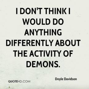 Doyle Davidson - I don't think I would do anything differently about the activity of demons.