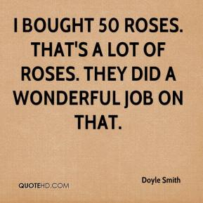 I bought 50 roses. That's a lot of roses. They did a wonderful job on that.