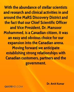 Dr. Amit Kumar - With the abundance of stellar scientists and research and clinical activities in and around the MaRS Discovery District and the fact that our Chief Scientific Officer and Vice President, Dr. Mansoor Mohammed, is a Canadian citizen, it was an easy and obvious choice for our expansion into the Canadian arena. Moving forward we anticipate establishing strong relationships with Canadian customers, partners and the government.